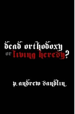 Dead Orthodoxy or Living Heresy? by P. Andrew Sandlin