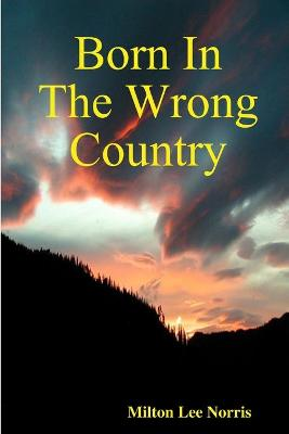 Born In The Wrong Country by Born In The Wrong Country Milton Lee Norris