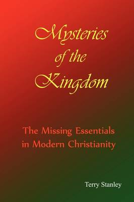 Mysteries of the Kingdom The Missing Essentials in Modern Christianity by Terry Stanley
