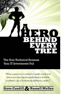 A Hero Behind Every Tree - The Non-Technical Reasons Your IT Investments Fail. by Russell Mullen, Steve Caudill
