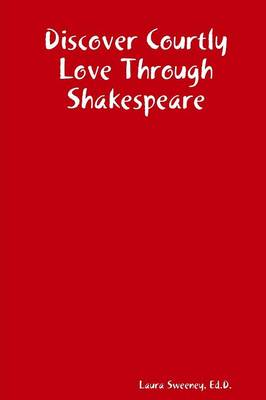 Discover Courtly Love Through Shakespeare by Ed.D., Laura Sweeney