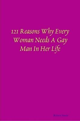 121 Reasons Why Every Woman Needs A Gay Man In Her Life by Robert Steele