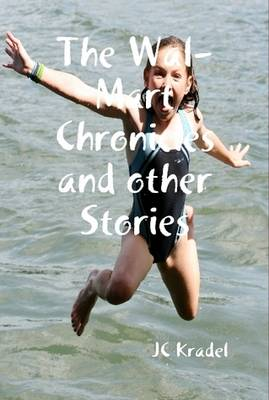 The Wal-Mart Chronicles and Other Stories by JC Kradel