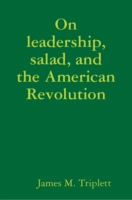 On Leadership, Salad, and the American Revolution by James Triplett