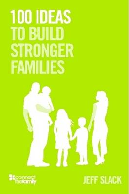 100 Ideas To Build Stronger Families by Jeff Slack
