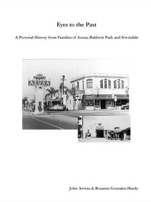 Eyes to the Past - A Pictorial History from Families of Azusa, Baldwin Park and Irwindale by Rosanne Gonzales-Hardy, John Arvizu