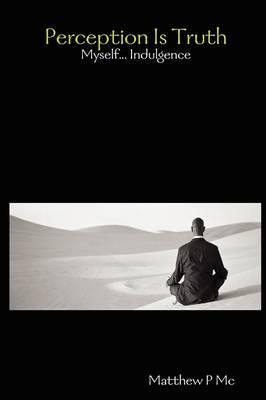 Perception Is Truth: Myself... Indulgence by Matthew P Mc