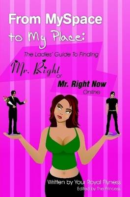 From MySpace to My Place: The Ladies' Guide to Finding Mr. Right or Mr. Right Now Online by Flyness