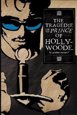 The Tragedie of the Prince of Hollywoode by Graham Barnard