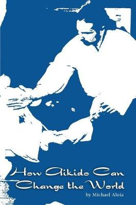 How Aikido Can Change the World by Michael Aloia