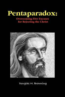 Pentaparadox: Overcoming Five Excuses for Rejecting the Christ by Douglas Browning
