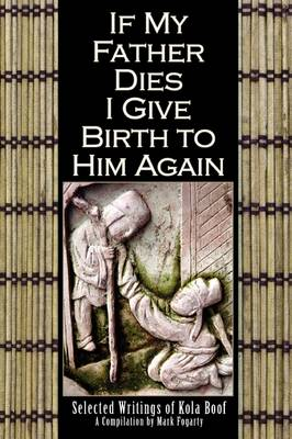 If My Father Dies I Give Birth to Him Again: Selected Writings of Kola Boof by Mark Fogarty, Editor