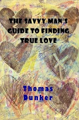 The Savvy Man's Guide to Finding True Love by Thomas Dunker
