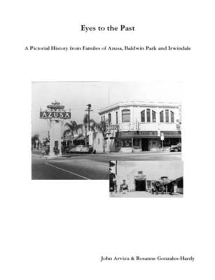 Eyes to the Past-A Pictorial History from Families of Azusa, Baldwin Park and Irwindale by John Arvizu, Rosanne Gonzales-Hardy