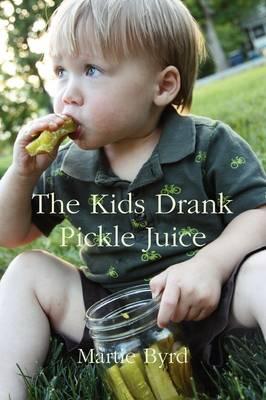 The Kids Drank Pickle Juice by Martie Byrd