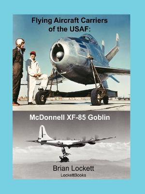 Flying Aircraft Carriers of the USAF: McDonnell XF-85 Goblin by Brian Lockett