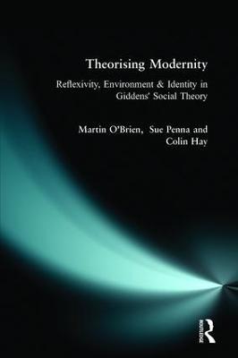 Theorising Modernity Reflexivity, Environment & Identity in Giddens' Social Theory by Martin O'Brien, Sue Penna, Colin Hay