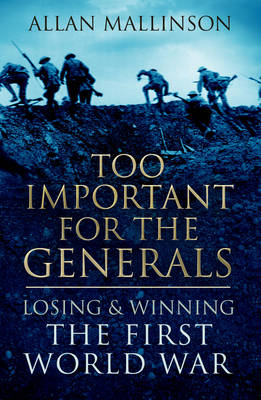 Too Important for the Generals Losing and Winning the First World War by Allan Mallinson
