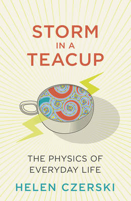 Storm in a Teacup The Physics of Everyday Life by Helen Czerski