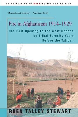 Fire in Afghanistan 1914-1929 The First Opening to the West Undone by Tribal Ferocity Years Before the Taliban by Rhea Talley Stewart