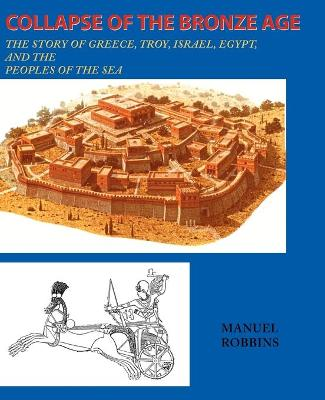 Collapse of the Bronze Age The Story of Greece, Troy, Israel, Egypt, and the Peoples of the Sea by Manuel Robbins