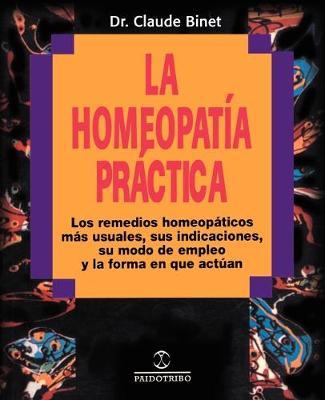 La Homeopatia Practica Los Remedios Homeopaticos Mas Usuales, Sus Indicaciones, su Modo de Empleo y la Forma en Que Actuan by Dr Claude Binet, J P Sergent