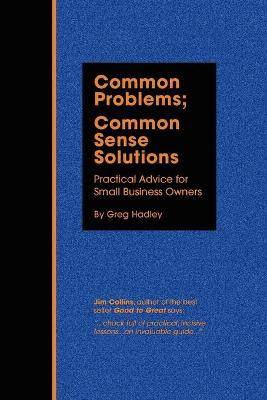 Common Problems; Common Sense Solutions Practical Advice for Small Business Owners by Greg Hadley