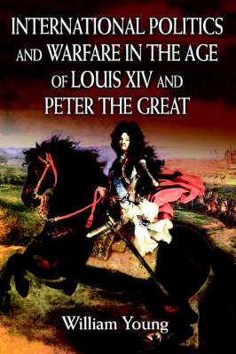 International Politics and Warfare in the Age of Louis XIV and Peter the Great A Guide to the Historical Literature by Father William Young