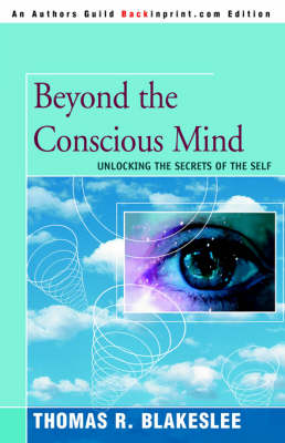 Beyond the Conscious Mind Unlocking the Secrets of the Self by Thomas R (Consulting Engineer) Blakeslee
