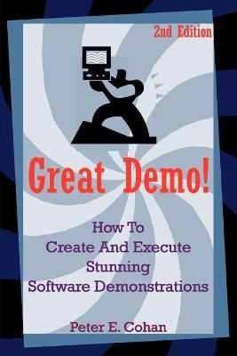 Great Demo! How to Create and Execute Stunning Software Demonstrations by Peter E Cohan