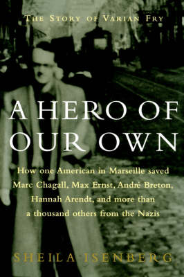 A Hero of Our Own The Story of Varian Fry by Sheila Isenberg