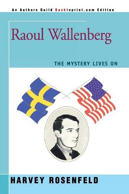 Raoul Wallenberg The Mystery Lives on by Harvey Rosenfeld