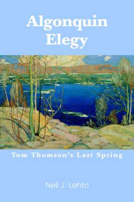 Algonquin Elegy Tom Thomson's Last Spring by Neil J Lehto