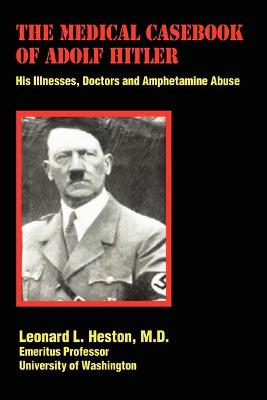 The Medical Casebook of Adolf Hitler His Illnesses, Doctors and Amphetamine Abuse by MD Leonard L Heston