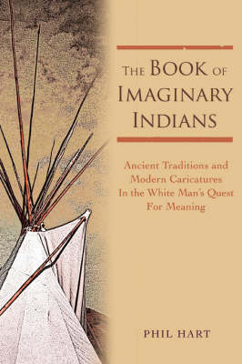 The Book of Imaginary Indians Ancient Traditions and Modern Caricatures in the White Man's Quest for Meaning by Phil Hart