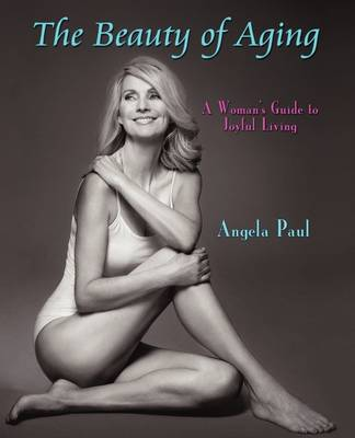The Beauty of Aging A Woman's Guide to Joyful Living by Angela Paul