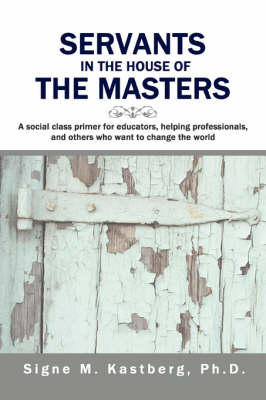 Servants in the House of the Masters A Social Class Primer for Educators, Helping Professionals, and Others Who Want to Change the World by Signe M Kastberg