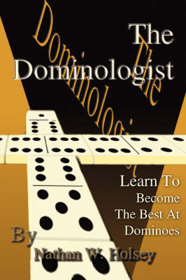The Dominologist Learn to Become the Best at Dominoes by Nathan W Holsey
