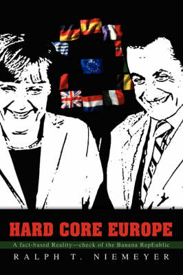 Hard Core Europe A Fact-Based Reality--Check of the Banana Repeublic by Ralph T Niemeyer