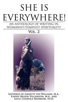 She Is Everywhere! Vol. 2 An Anthology of Writings in Womanist/Feminist Spirituality by M a Annette Lyn Williams, M a Karen Nelson Villanueva, Ph D Lucia Chiavola Birnbaum