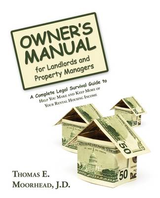 Owner's Manual for Landlords and Property Managers A Complete Legal Survival Guide to Help You Make and Keep More of Your Rental Housing Income by Thomas E Moorhead J D