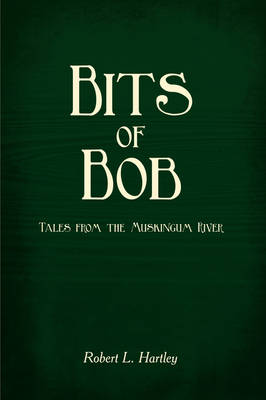 Bits of Bob Tales from the Muskingum River by Robert L Hartley