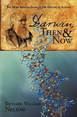 Darwin, Then and Now The Most Amazing Story in the History of Science by Richard William Nelson