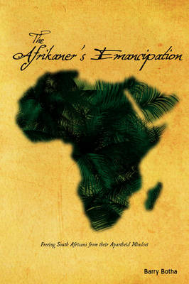 The Afrikaner's Emancipation Freeing South Africans from Their Apartheid Mindset by Barry Botha