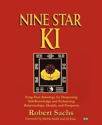 Nine Star KI Feng Shui Astrology for Deepening Self-Knowledge and Enhancing Relationships, Health, and Prosperity by Robert Sachs