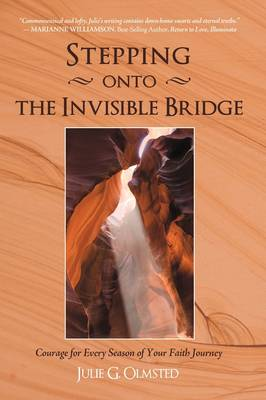 Stepping Onto the Invisible Bridge Courage for Every Season of Your Faith Journey by Julie G Olmsted