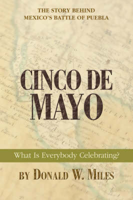 Cinco de Mayo What Is Everybody Celebrating? by Donald W Miles