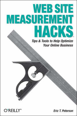 Web Site Measurement Hacks Tips and Tools to Help Optimize Your Online Business by Eric T. Peterson