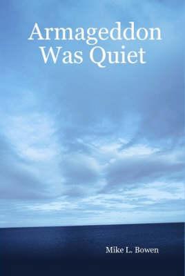 Armageddon Was Quiet by Mike L. Bowen