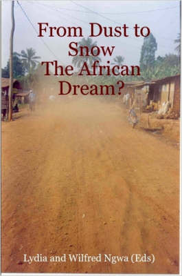 From Dust to Snow: The African Dream? by Lydia and Wilfred Ngwa (Eds)